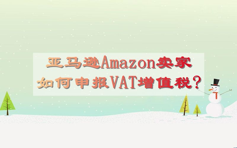 亚马逊Amazon卖家如何申报VAT增值税?