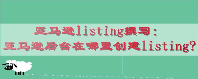 亚马逊listing撰写:亚马逊后台在哪里创建listing?